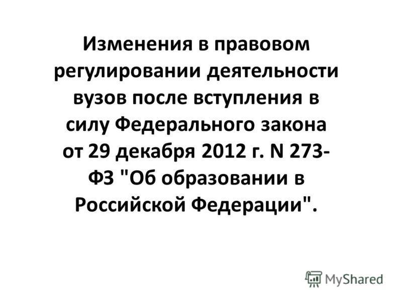 Изменения в правовом регулировании деятельности вузов после вступления в силу Федерального закона от 29 декабря 2012 г. N 273- ФЗ Об образовании в Российской Федерации.