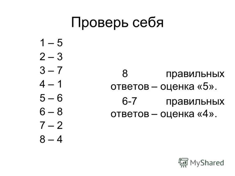 Проверь себя 8 правильных ответов – оценка «5». 6-7 правильных ответов – оценка «4». 1 – 5 2 – 3 3 – 7 4 – 1 5 – 6 6 – 8 7 – 2 8 – 4