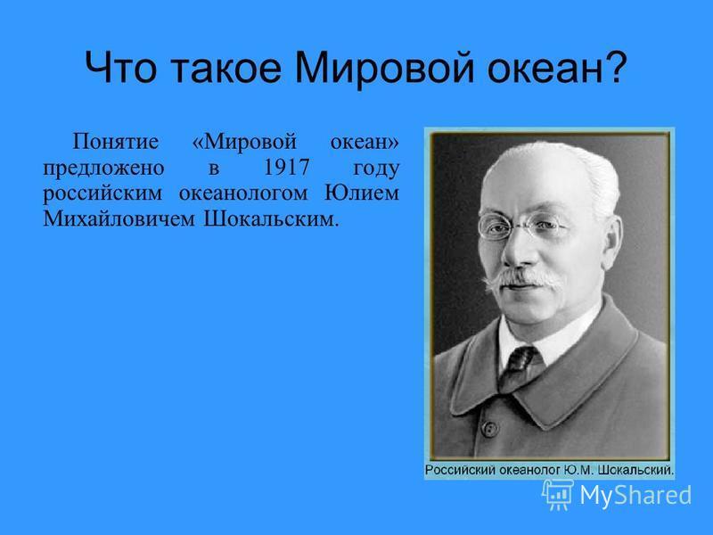 Что такое Мировой океан? Понятие «Мировой океан» предложено в 1917 году российским океанологом Юлием Михайловичем Шокальским.