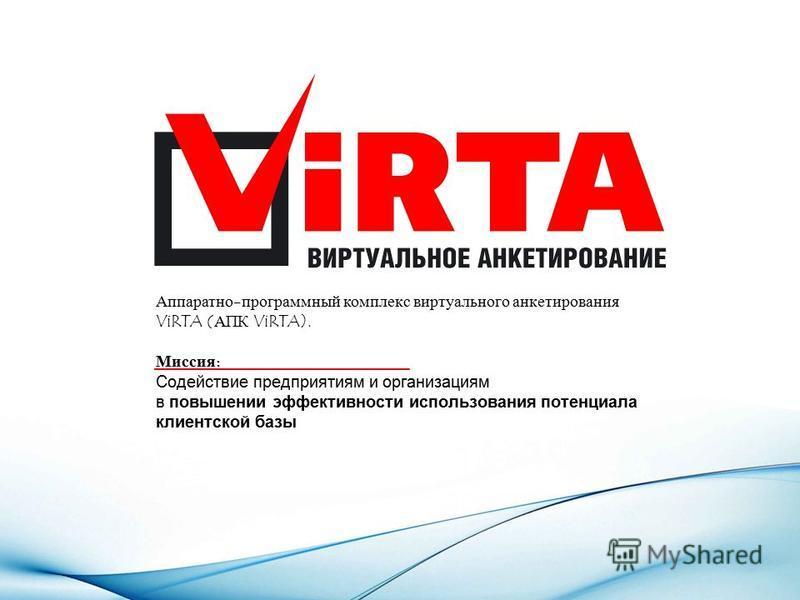 Аппаратно-программный комплекс виртуального анкетирования ViRTA (АПК ViRTA). Миссия: Содействие предприятиям и организациям в повышении эффективности использования потенциала клиентской базы