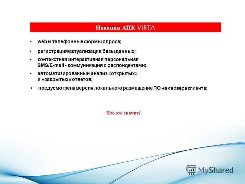 Новации АПК ViRTA предусмотрена версия локального размещение ПО на сервере клиента; Что это значит? контекстная интерактивная персональная SMS/E-mail - коммуникация с респондентами; регистрация/актуализация базы данных; web и телефонные формы опроса;