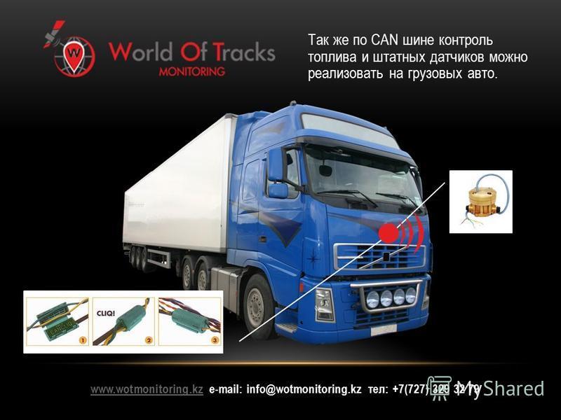 www.wotmonitoring.kzwww.wotmonitoring.kz е-mail: info@wotmonitoring.kz тел: +7(727) 329 32 79 Так же по CAN шине контроль топлива и штатных датчиков можно реализовать на грузовых авто.