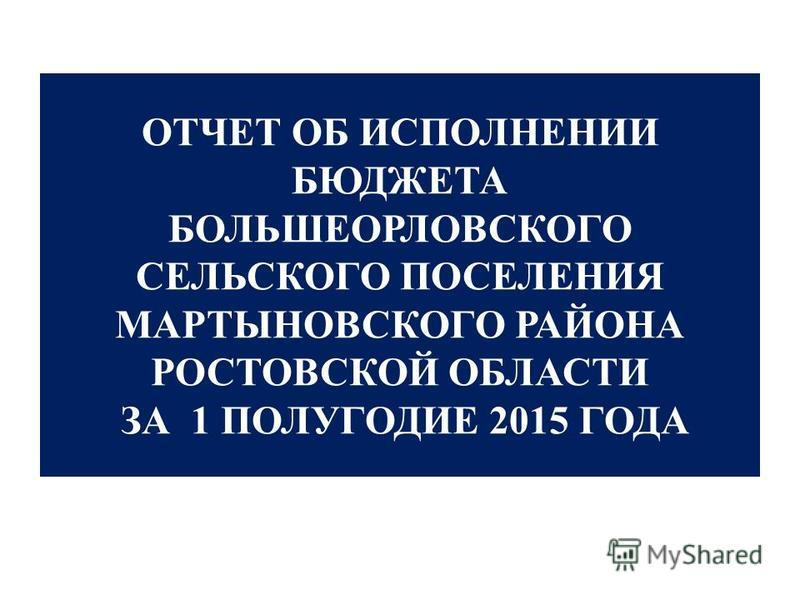 ОТЧЕТ ОБ ИСПОЛНЕНИИ БЮДЖЕТА БОЛЬШЕОРЛОВСКОГО СЕЛЬСКОГО ПОСЕЛЕНИЯ МАРТЫНОВСКОГО РАЙОНА РОСТОВСКОЙ ОБЛАСТИ ЗА 1 ПОЛУГОДИЕ 2015 ГОДА