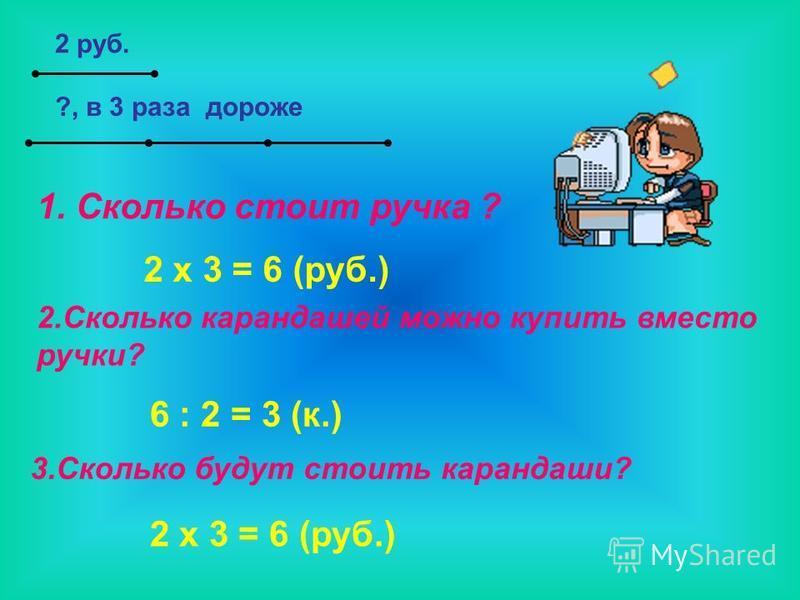 2 руб. 1. Сколько стоит ручка ? 2 x 3 = 6 (руб.) 2. Сколько карандашей можно купить вместо ручки? 6 : 2 = 3 (к.) 3. Сколько будут стоить карандаши? 2 x 3 = 6 (руб.) ?, в 3 раза дороже