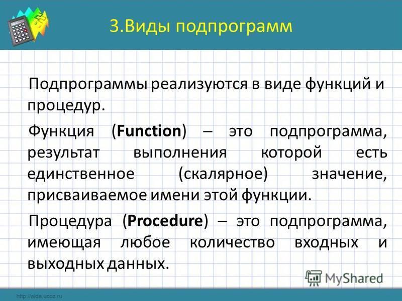 3. Виды подпрограмм Подпрограммы реализуются в виде функций и процедур. Функция (Function) это подпрограмма, результат выполнения которой есть единственное (скалярное) значение, присваиваемое имени этой функции. Процедура (Procedure) это подпрограмма