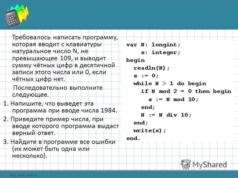 Требовалось написать программу, которая вводит с клавиатуры натуральное число N, не превышающее 109, и выводит сумму чётных цифр в десятичной записи этого числа или 0, если чётных цифр нет. Последовательно выполните следующее. 1. Напишите, что выведе