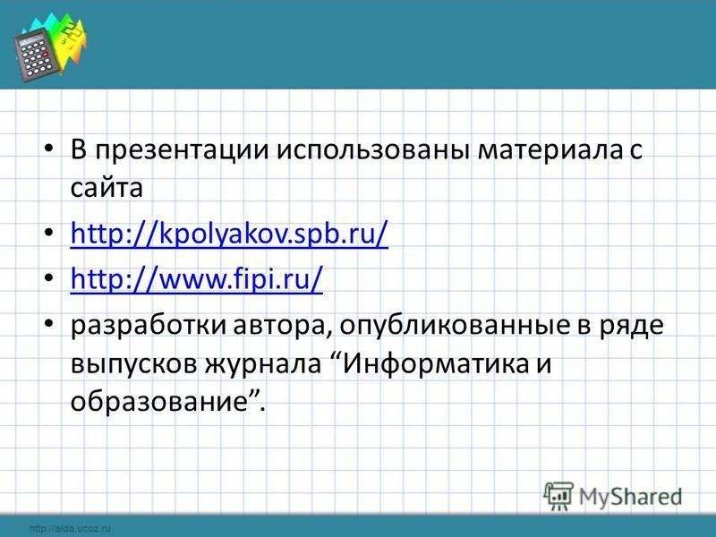 В презентации использованы материала с сайта http://kpolyakov.spb.ru/ http://www.fipi.ru/ разработки автора, опубликованные в ряде выпусков журнала Информатика и образование.