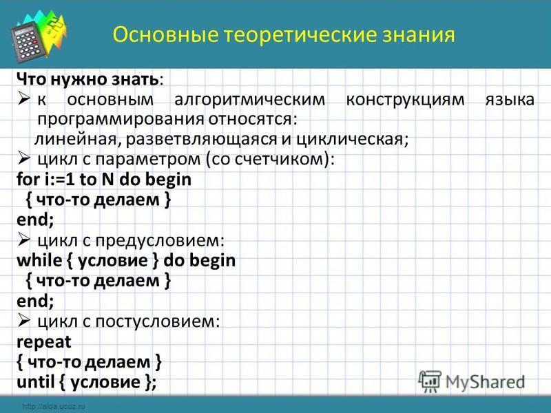 Основные теоретические знания Что нужно знать: к основным алгоритмическим конструкциям языка программирования относятся: линейная, разветвляющаяся и циклическая; цикл с параметром (со счетчиком): for i:=1 to N do begin { что-то делаем } end; цикл с п