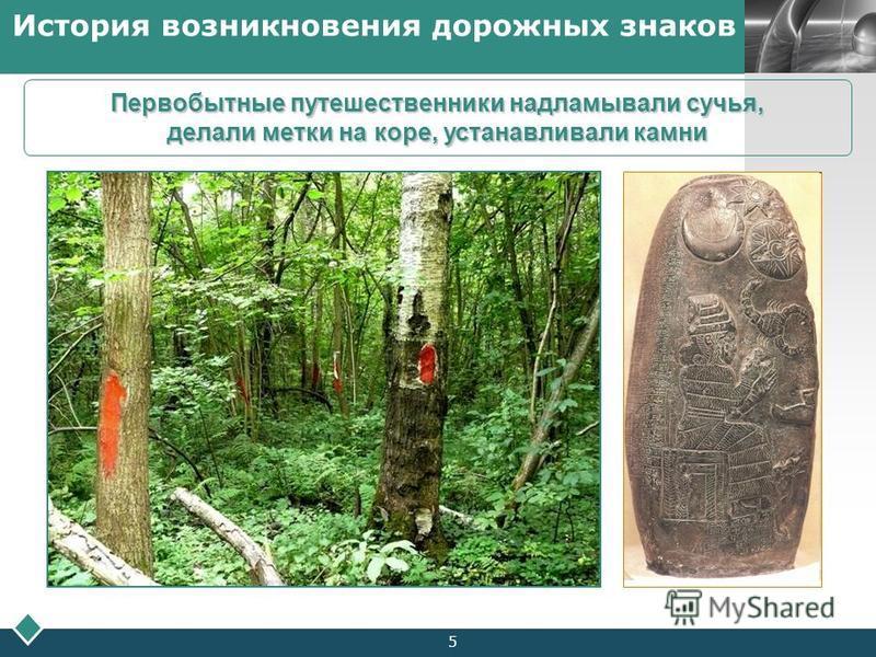 LOGO Company Logo5 История возникновения дорожных знаков Первобытные путешественники надламывали сучья, делали метки на коре, устанавливали камни