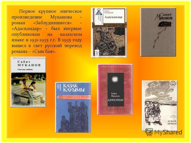 Первое крупное эпическое произведение Муканова - роман «Заблудившиеся» - «Адас қ андар» - был впервые опубликован на казахском языке в 1931-1935 г.г. В 1935 году вышел в свет русский перевод романа – «Сын бая».