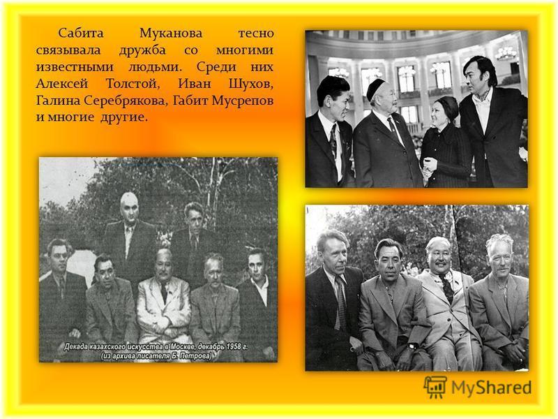 Сабита Муканова тесно связывала дружба со многими известными людьми. Среди них Алексей Толстой, Иван Шухов, Галина Серебрякова, Габит Мусрепов и многие другие.