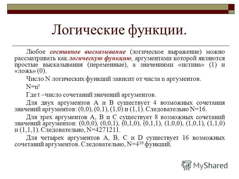 Логические функции. Любое составное высказывание (логическое выражение) можно рассматривать как логическую функцию, аргументами которой являются простые высказывания (переменные), а значениями «истина» (1) и «ложь» (0). Число N логических функций зав