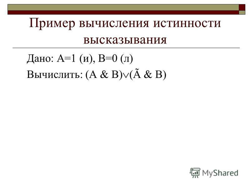 Пример вычисления истинности высказывания Дано: А=1 (и), B=0 (л) Вычислить: (A & B) (Ã & B)