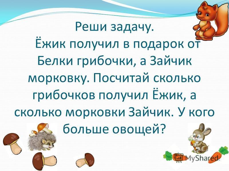 Реши задачу. Ёжик получил в подарок от Белки грибочки, а Зайчик морковку. Посчитай сколько грибочков получил Ёжик, а сколько морковки Зайчик. У кого больше овощей?