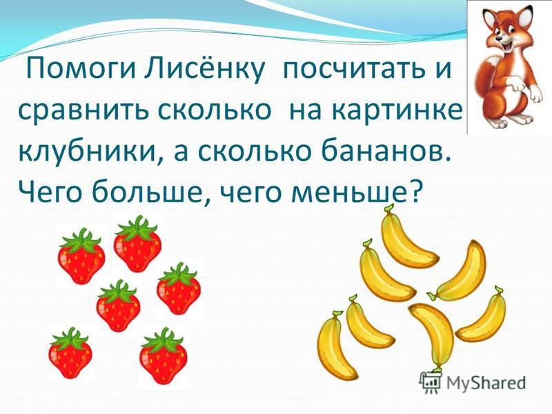 Помоги Лисёнку посчитать и сравнить сколько на картинке клубники, а сколько бананов. Чего больше, чего меньше?