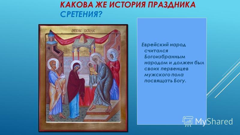 КАКОВА ЖЕ ИСТОРИЯ ПРАЗДНИКА СРЕТЕНИЯ? Еврейский народ считался Богоизбранным народом и должен был своих первенцев мужского пола посвящать Богу.