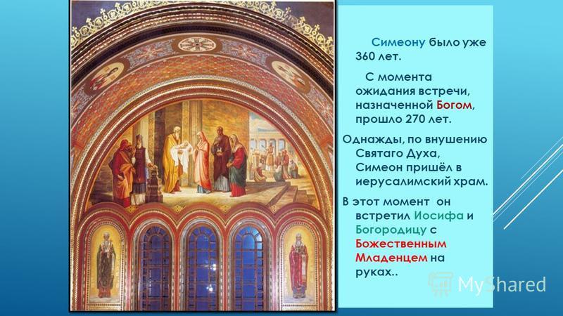 Симеону было уже 360 лет. С момента ожидания встречи, назначенной Богом, прошло 270 лет. Однажды, по внушению Святаго Духа, Симеон пришёл в иерусалимский храм. В этот момент он встретил Иосифа и Богородицу с Божественным Младенцем на руках..