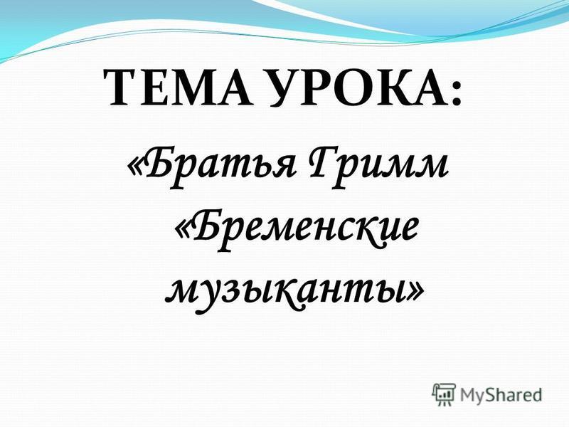 ТЕМА УРОКА: «Братья Гримм «Бременские музыканты»