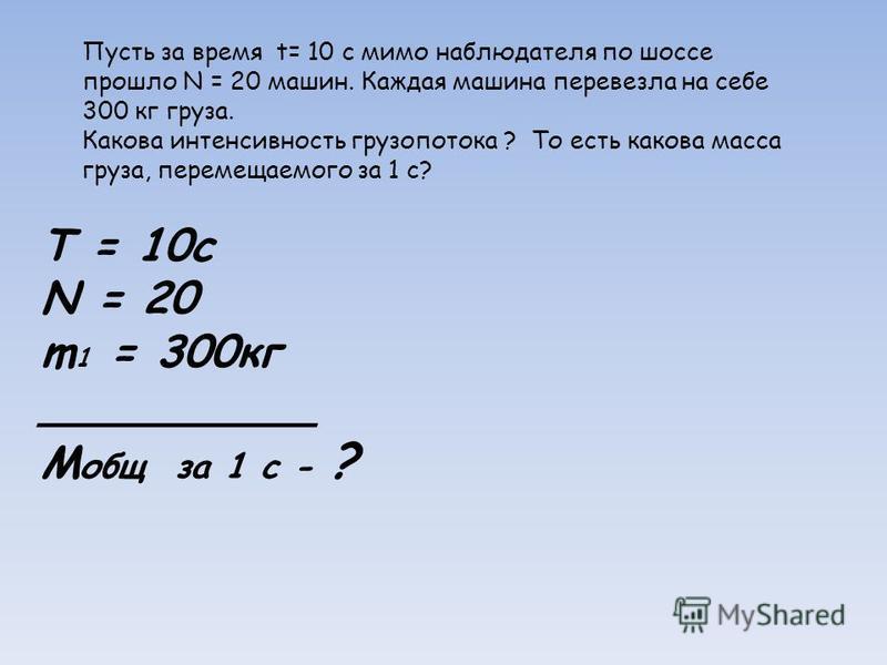 T = 10c N = 20 m 1 = 300 кг __________ M общ за 1 с - ? Пусть за время t= 10 с мимо наблюдателя по шоссе прошло N = 20 машин. Каждая машина перевезла на себе 300 кг груза. Какова интенсивность грузопотока ? То есть какова масса груза, перемещаемого з