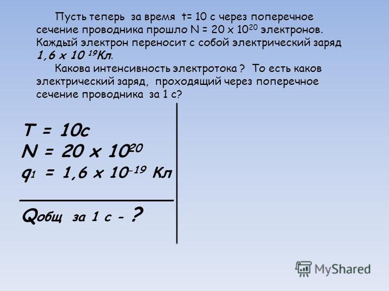 T = 10c N = 20 х 10 20 q 1 = 1,6 x 10 -19 Кл ______________ Q общ за 1 с - ? Пусть теперь за время t= 10 с через поперечное сечение проводника прошло N = 20 х 10 20 электронов. Каждый электрон переносит с собой электрический заряд 1,6 x 10 19 Кл. Как