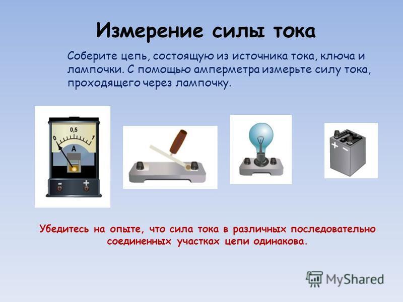 Измерение силы тока Соберите цепь, состоящую из источника тока, ключа и лампочки. С помощью амперметра измерьте силу тока, проходящего через лампочку. Убедитесь на опыте, что сила тока в различных последовательно соединенных участках цепи одинакова.