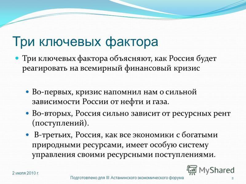 Три ключевых фактора Три ключевых фактора объясняют, как Россия будет реагировать на всемирный финансовый кризис Во-первых, кризис напомнил нам о сильной зависимости России от нефти и газа. Во-вторых, Россия сильно зависит от ресурсных рент (поступле
