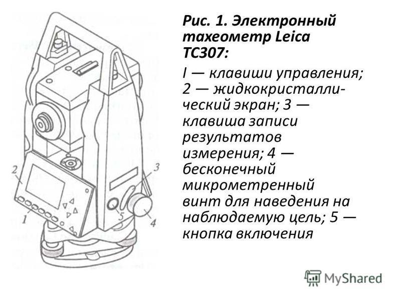 Рис. 1. Электронный тахеометр Leica ТС307: I клавиши управления; 2 жидкокристаллический экран; 3 клавиша записи результатов измерения; 4 бесконечный микрометренный винт для наведения на наблюдаемую цель; 5 кнопка включения