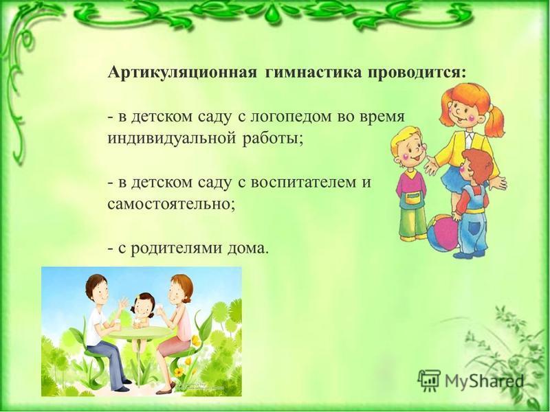 Артикуляционная гимнастика проводится: - в детском саду с логопедом во время индивидуальной работы; - в детском саду с воспитателем и самостоятельно; - с родителями дома.