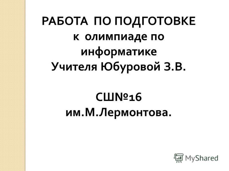 РАБОТА ПО ПОДГОТОВКЕ к олимпиаде по информатике Учителя Юбуровой З. В. СШ 16 им. М. Лермонтова.