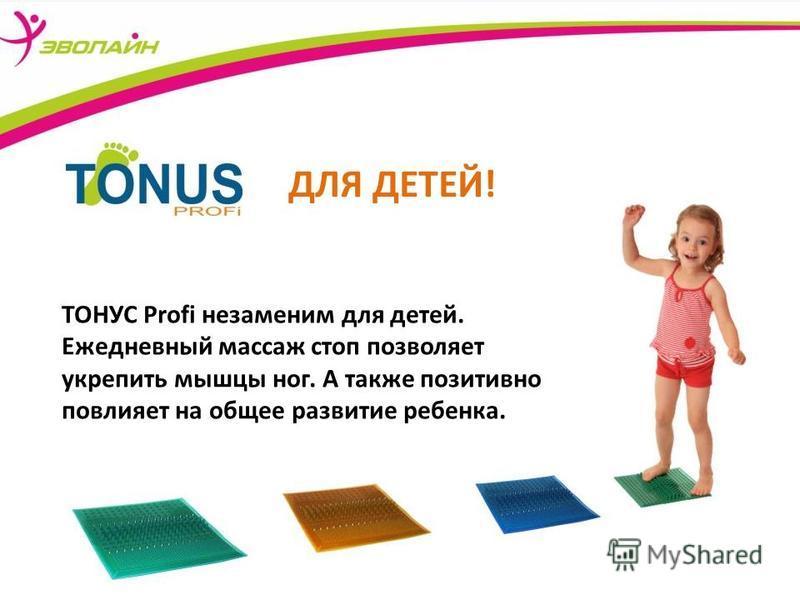 ТОНУС Profi незаменим для детей. Ежедневный массаж стоп позволяет укрепить мышцы ног. А также позитивно повлияет на общее развитие ребенка. ДЛЯ ДЕТЕЙ!