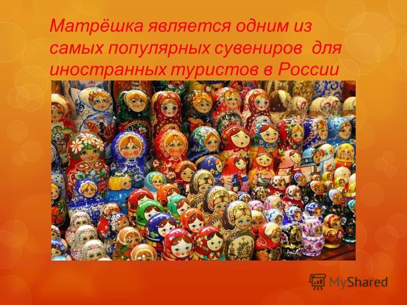 Матрёшка является одним из самых популярных сувениров для иностранных туристов в России