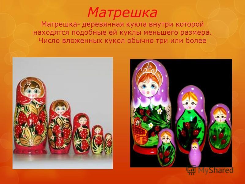 Матрешка Матрешка- деревянная кукла внутри которой находятся подобные ей куклы меньшего размера. Число вложенных кукол обычно три или более