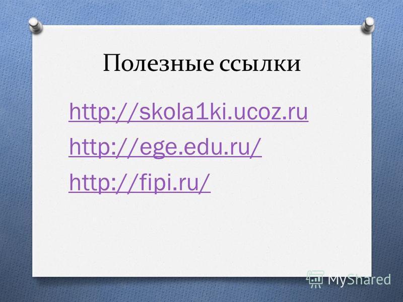 Полезные ссылки http://skola1ki.ucoz.ru http://ege.edu.ru/ http://fipi.ru/