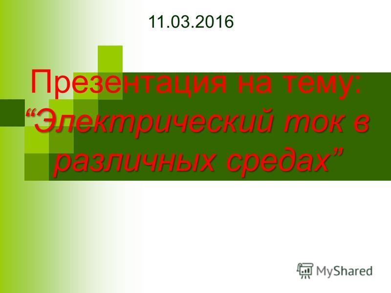 Электрический ток в различных средах Презентация на тему:Электрический ток в различных средах 11.03.2016