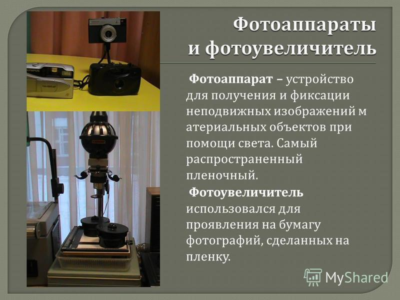 Фотоувеличитель использовался для проявления на бумагу фотографий, сделанных на пленку. Фотоаппарат – устройство для получения и фиксации неподвижных изображений материальных объектов при помощи света. Самый распространенный пленочный.