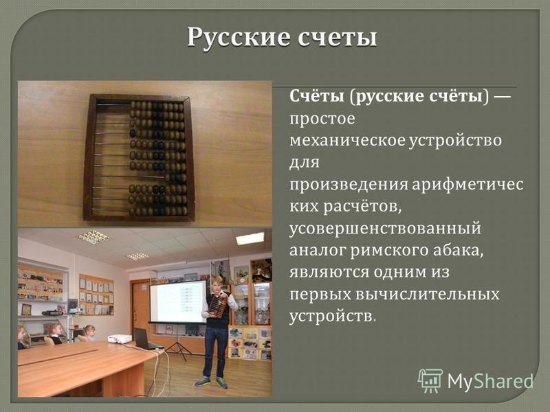 Счёты ( русские счёты ) простое механическое устройство для произведения арифметических расчётов, усовершенствованный аналог римского абака, являются одним из первых вычислительных устройств.