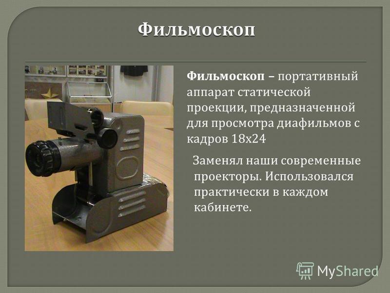 Заменял наши современные проекторы. Использовался практически в каждом кабинете. Фильмоскоп – портативный аппарат статической проекции, предназначенной для просмотра диафильмов с кадров 18 х 24