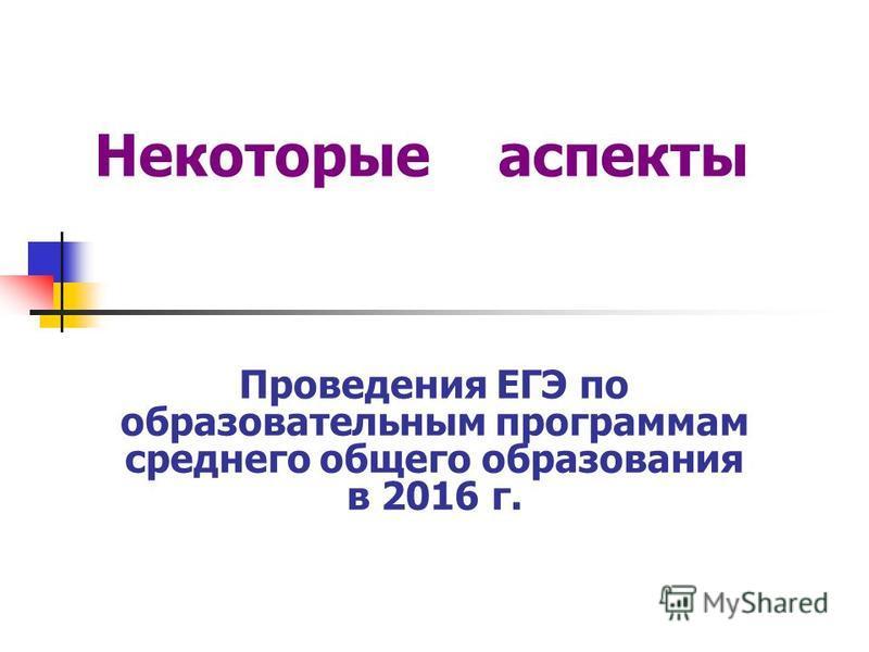 Проведения ЕГЭ по образовательным программам среднего общего образования в 2016 г. Некоторые аспекты