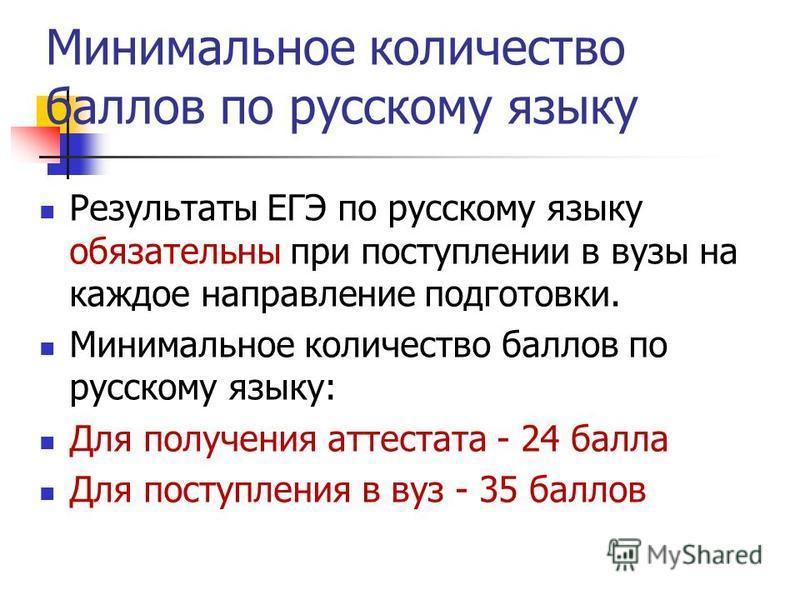 Минимальное количество баллов по русскому языку Результаты ЕГЭ по русскому языку обязательны при поступлении в вузы на каждое направление подготовки. Минимальное количество баллов по русскому языку: Для получения аттестата - 24 балла Для поступления