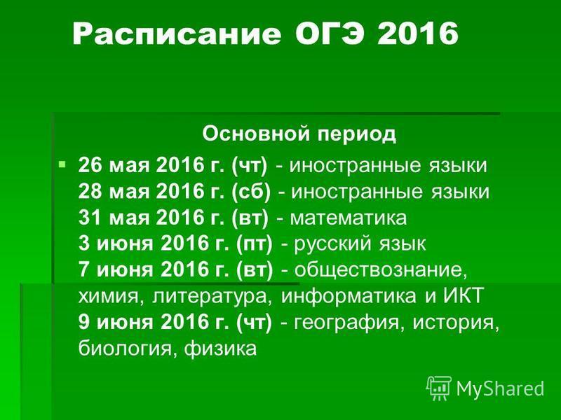 Расписание ОГЭ 2016 Основной период 26 мая 2016 г. (чт) - иностранные языки 28 мая 2016 г. (сб) - иностранные языки 31 мая 2016 г. (вт) - математика 3 июня 2016 г. (пт) - русский язык 7 июня 2016 г. (вт) - обществознание, химия, литература, информати