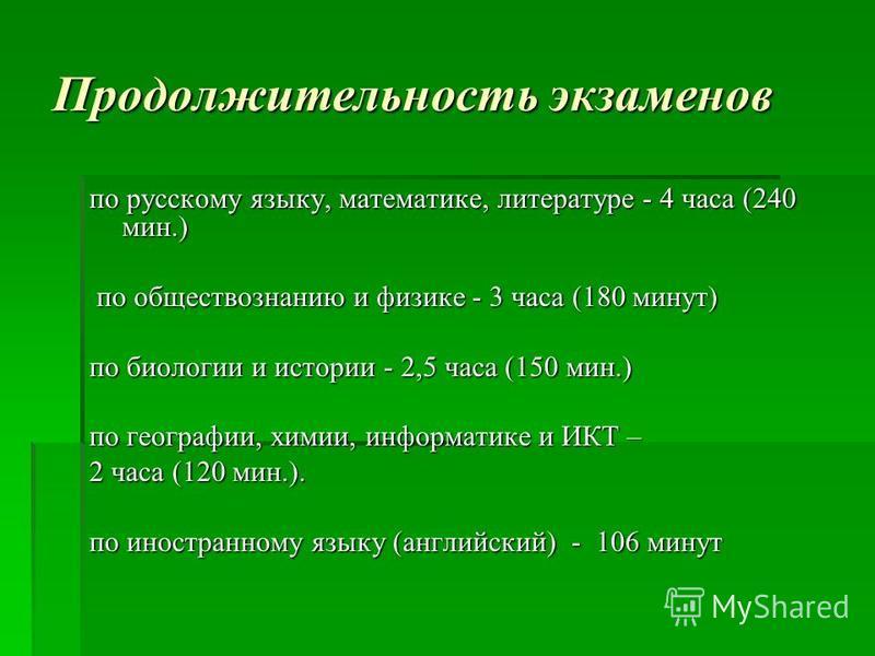 Продолжительность экзаменов по русскому языку, математике, литературе - 4 часа (240 мин.) по обществознанию и физике - 3 часа (180 минут) по обществознанию и физике - 3 часа (180 минут) по биологии и истории - 2,5 часа (150 мин.) по географии, химии,