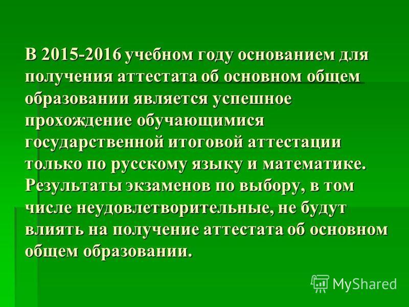 В 2015-2016 учебном году основанием для получения аттестата об основном общем образовании является успешное прохождение обучающимися государственной итоговой аттестации только по русскому языку и математике. Результаты экзаменов по выбору, в том числ