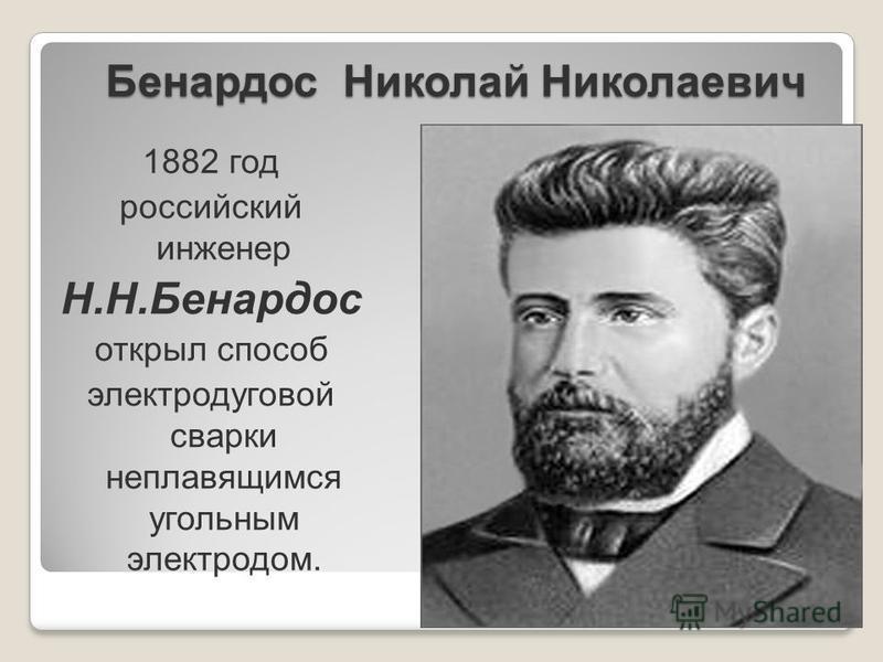 Бенардос Николай Николаевич 1882 год российский инженер Н.Н.Бенардос открыл способ электродуговой сварки неплавящимся угольным электродом.