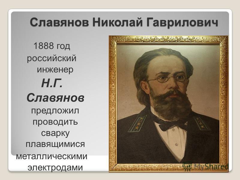 Славянов Николай Гаврилович 1888 год российский инженер Н.Г. Славянов предложил проводить сварку плавящимися металлическими электродами