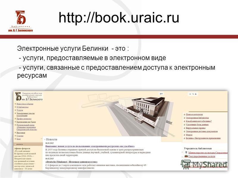 http://book.uraic.ru Электронные услуги Белинки - это : - услуги, предоставляемые в электронном виде - услуги, связанные с предоставлением доступа к электронным ресурсам