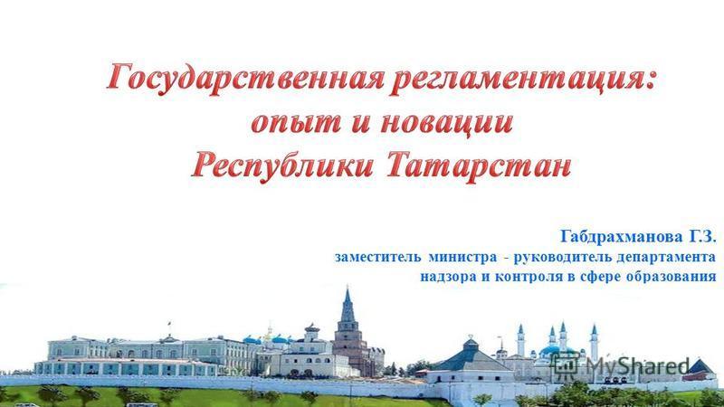 1 Габдрахманова Г.З. заместитель министра - руководитель департамента надзора и контроля в сфере образования Минобрнауки Татарстан