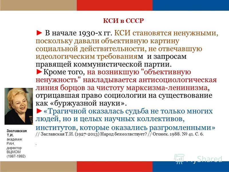 КСИ в СССР В начале 1930-х гг. КСИ становятся ненужными, поскольку давали объективную картину социальной действительности, не отвечавшую идеологическим требованиям и запросам правящей коммунистической партии. Кроме того, на возникшую