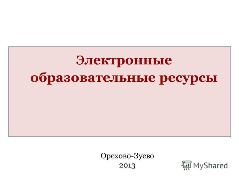 электронные образовательные ресурсы Орехово-Зуево 2013