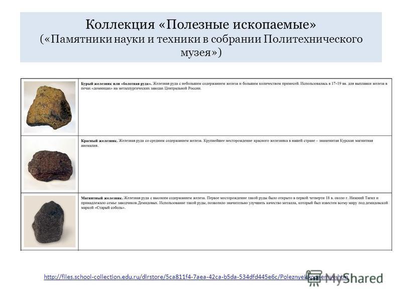 Коллекция «Полезные ископаемые» («Памятники науки и техники в собрании Политехнического музея») http://files.school-collection.edu.ru/dlrstore/5ca811f4-7aea-42ca-b5da-534dfd445e6c/PoleznyeIskopaemye.htm
