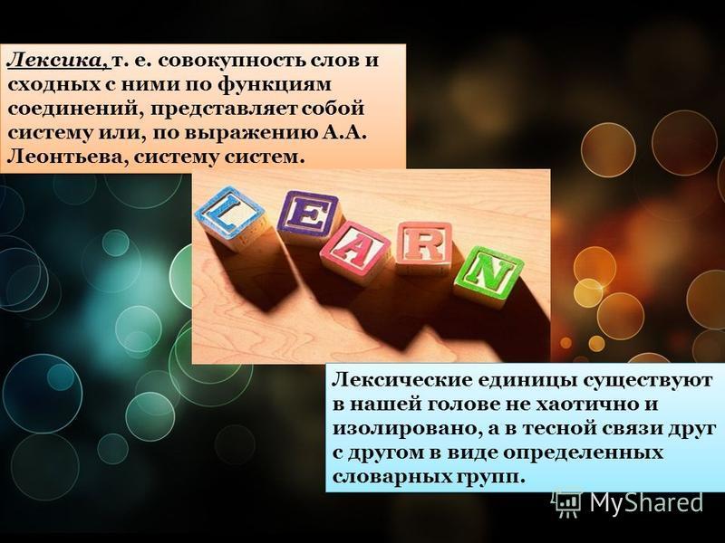 Лексика, т. е. совокупность слов и сходных с ними по функциям соединений, представляет собой систему или, по выражению А.А. Леонтьева, систему систем. Лексические единицы существуют в нашей голове не хаотично и изолировано, а в тесной связи друг с др